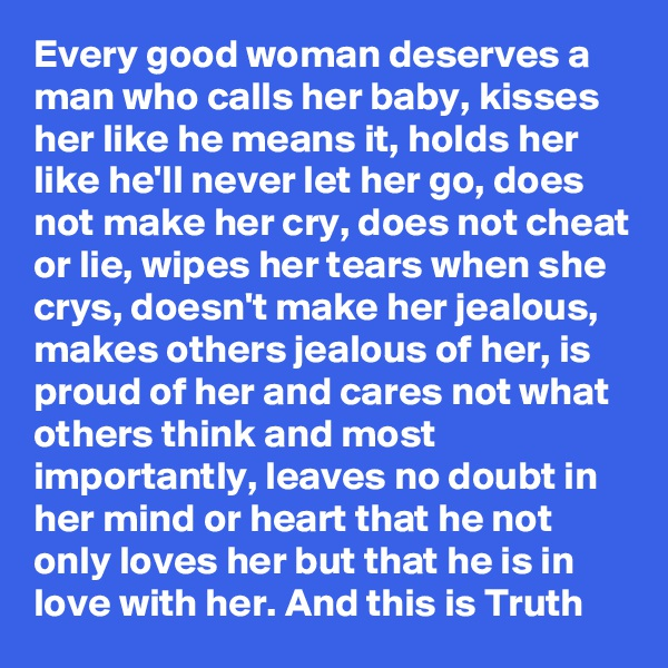 Every good woman deserves a man who calls her baby, kisses her like he means it, holds her like he'll never let her go, does not make her cry, does not cheat or lie, wipes her tears when she crys, doesn't make her jealous, makes others jealous of her, is proud of her and cares not what others think and most importantly, leaves no doubt in her mind or heart that he not only loves her but that he is in love with her. And this is Truth