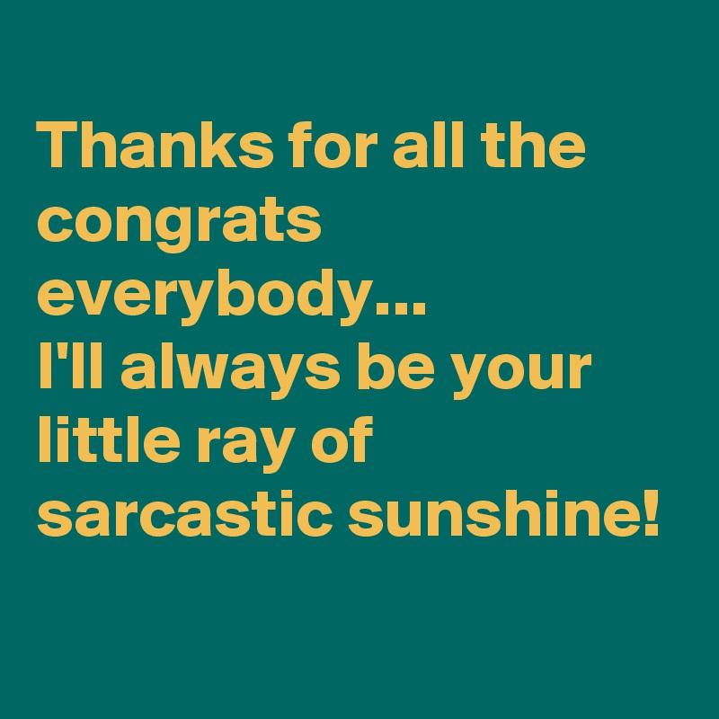 Thanks for all the congrats everybody... I'll always be your little ray of sarcastic sunshine!