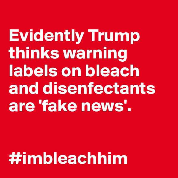 Evidently Trump thinks warning labels on bleach and disenfectants are 'fake news'.   #imbleachhim