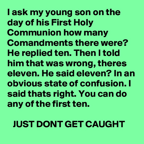 I ask my young son on the day of his First Holy Communion how many Comandments there were? He replied ten. Then I told him that was wrong, theres eleven. He said eleven? In an obvious state of confusion. I said thats right. You can do any of the first ten.     JUST DONT GET CAUGHT