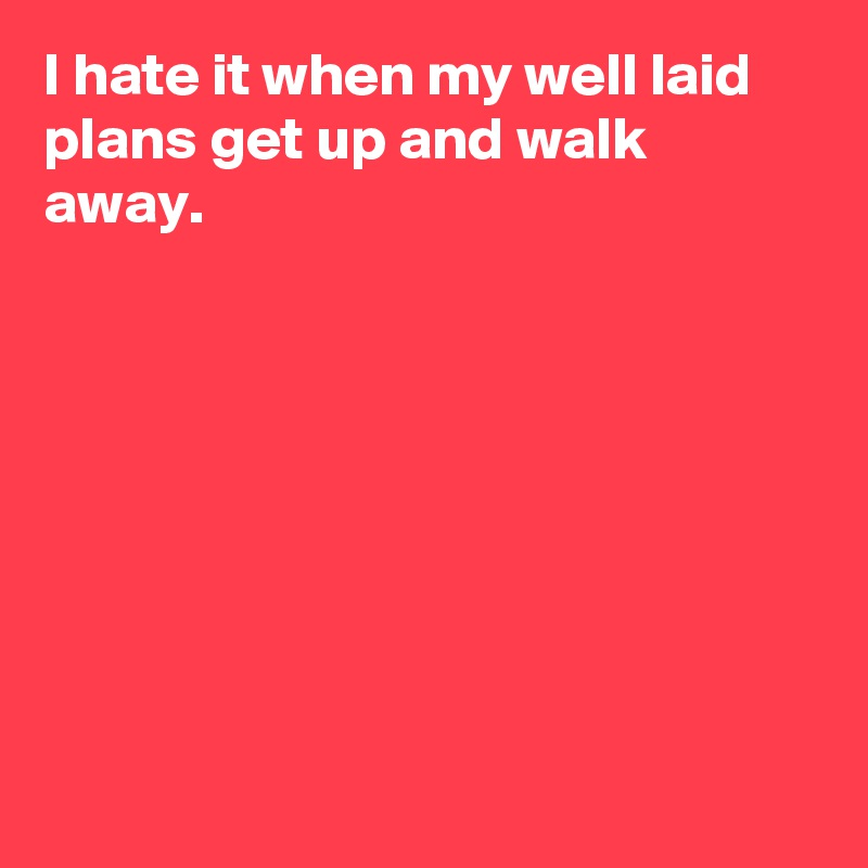 I hate it when my well laid plans get up and walk away.