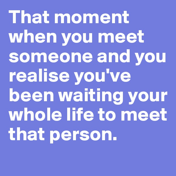 That moment when you meet someone and you realise you've been waiting your whole life to meet that person.