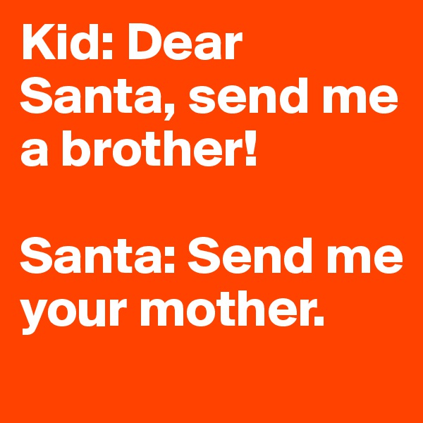 Kid: Dear Santa, send me a brother!   Santa: Send me your mother.