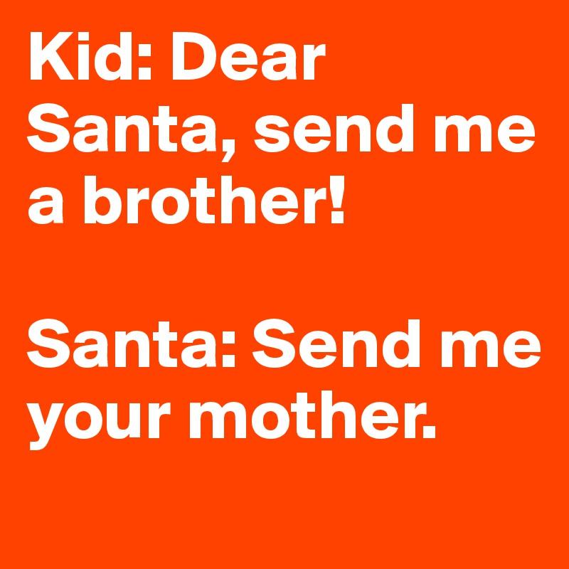Kid: Dear Santa, send me a brother!   Santa: Send me your mother.