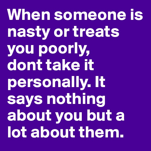 When someone is nasty or treats you poorly,  dont take it personally. It says nothing about you but a lot about them.