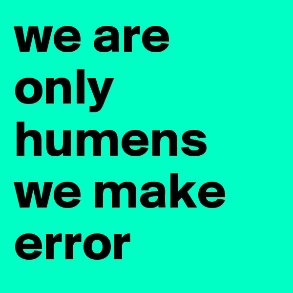 we are only humens we make error