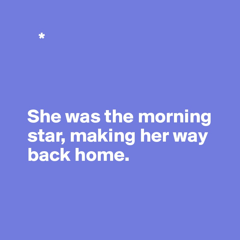 *         She was the morning      star, making her way     back home.
