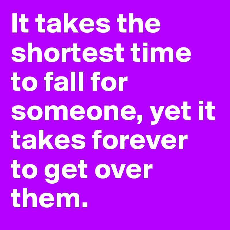 It takes the shortest time to fall for someone, yet it takes forever to get over them.