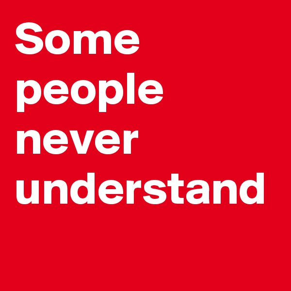 Some people never understand