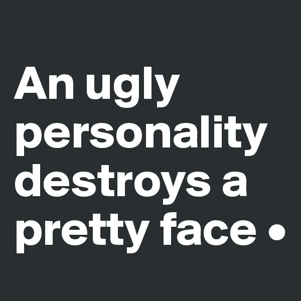 An ugly personality destroys a pretty face •