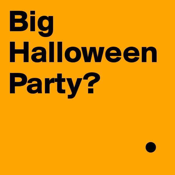 Big Halloween Party?                        •