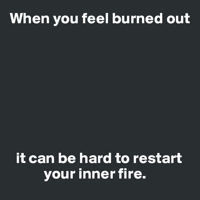 When you feel burned out           it can be hard to restart             your inner fire.