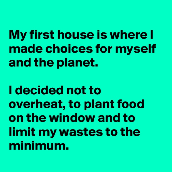 My first house is where I made choices for myself and the planet.   I decided not to overheat, to plant food on the window and to limit my wastes to the minimum.
