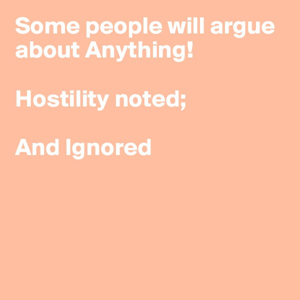 Some people will argue about Anything!  Hostility noted;   And Ignored