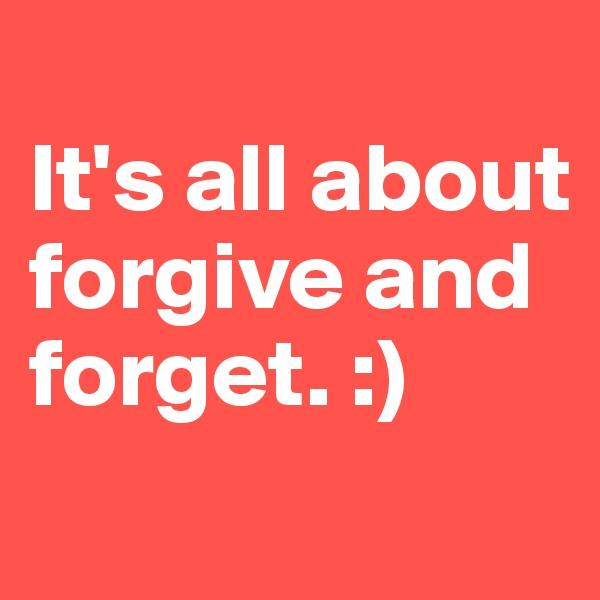 It's all about forgive and forget. :)