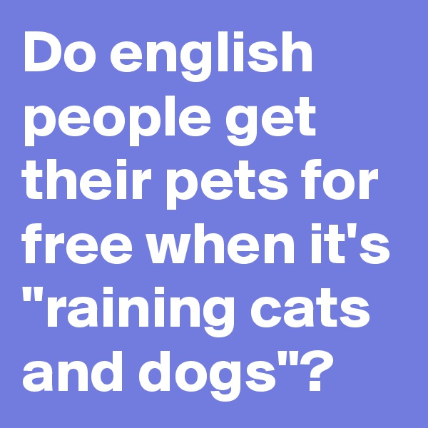 """Do english people get their pets for free when it's """"raining cats and dogs""""?"""