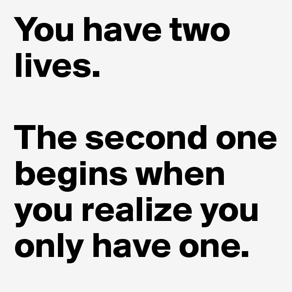 You have two lives.  The second one begins when you realize you only have one.