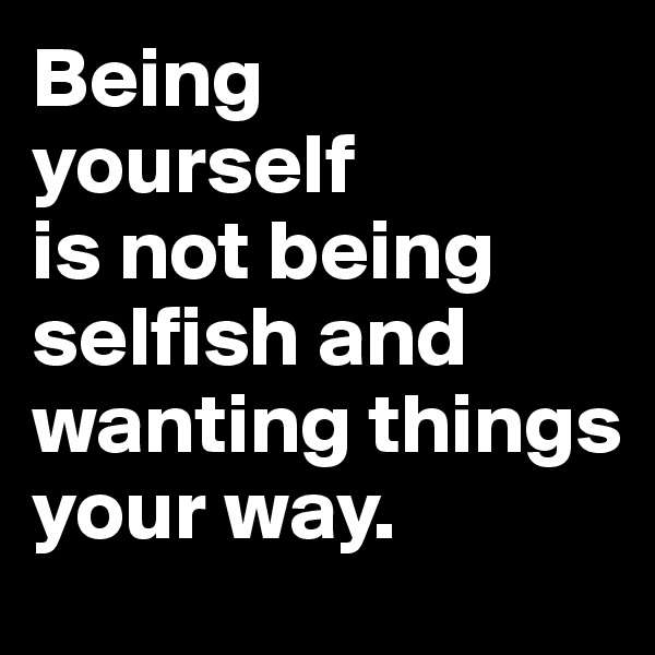 Being yourself  is not being selfish and wanting things your way.