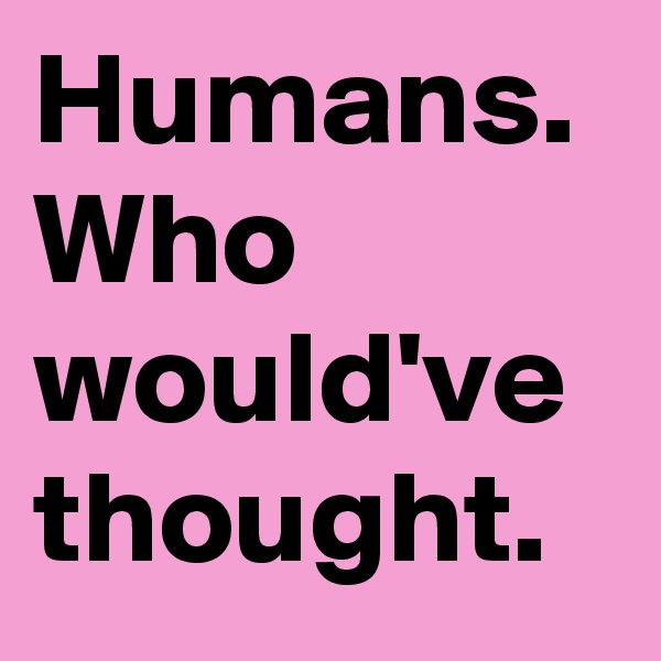 Humans.  Who would've thought.