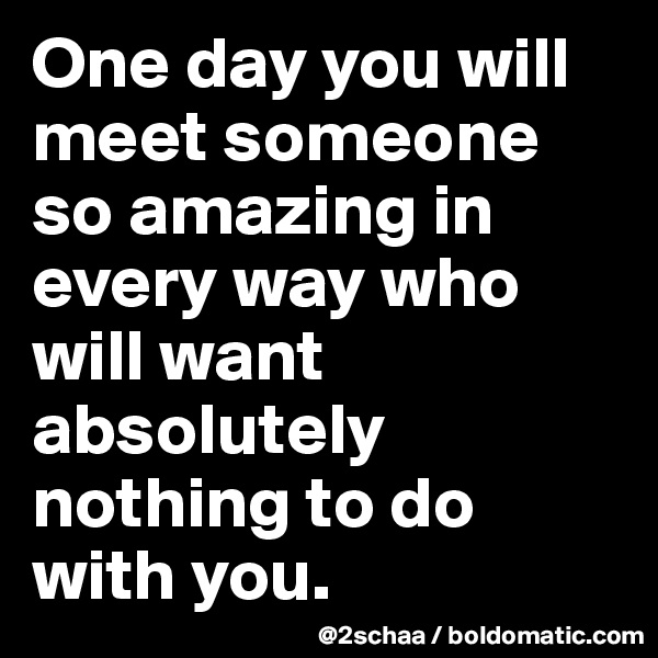 One day you will meet someone so amazing in every way who will want absolutely nothing to do with you.