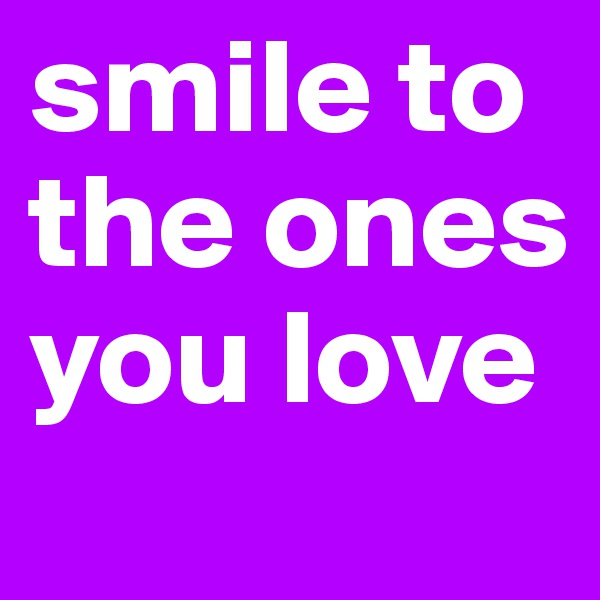 smile to the ones you love