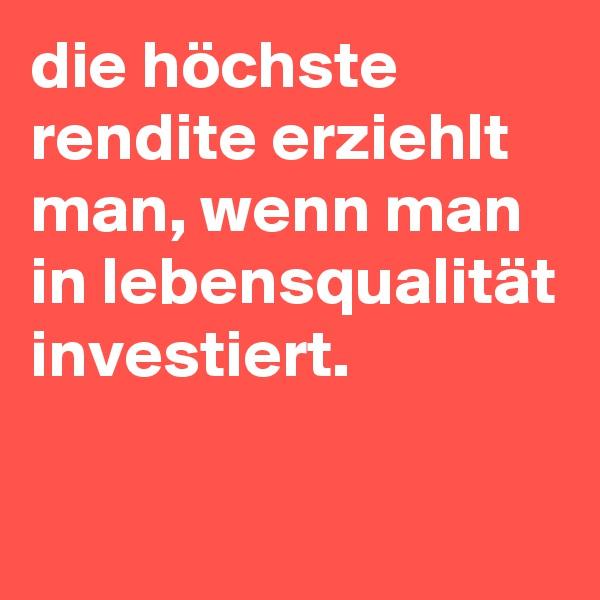 die höchste rendite erziehlt man, wenn man in lebensqualität investiert.