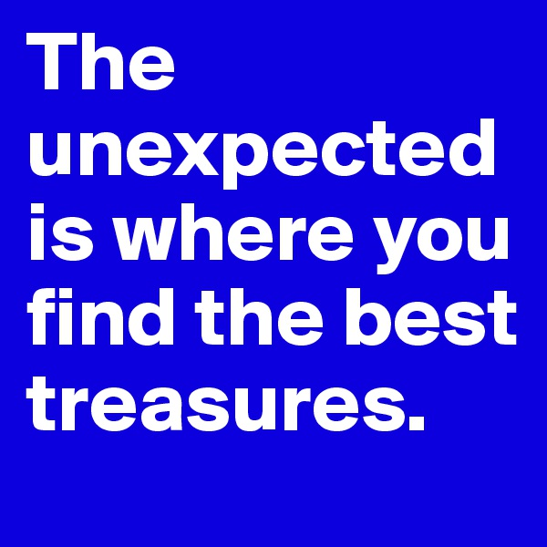 The unexpected is where you find the best treasures.
