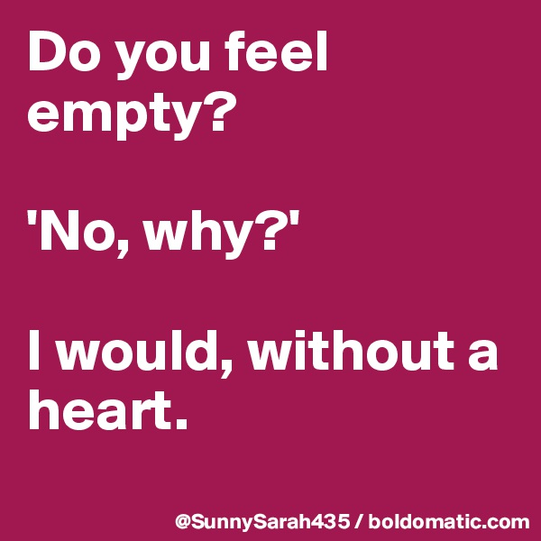 Do you feel empty?   'No, why?'  I would, without a heart.