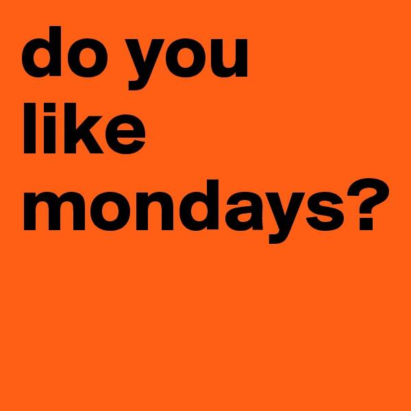 do you like mondays?