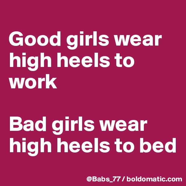 Good girls wear high heels to work  Bad girls wear high heels to bed