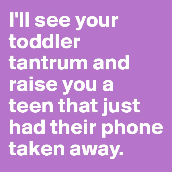 I'll see your toddler tantrum and raise you a teen that just had their phone taken away.