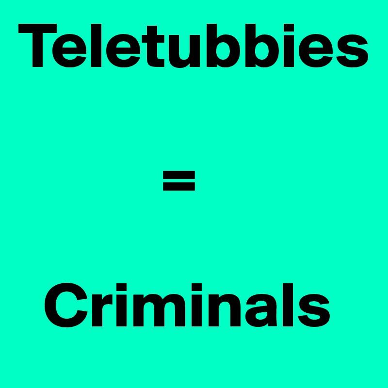 Teletubbies             =    Criminals