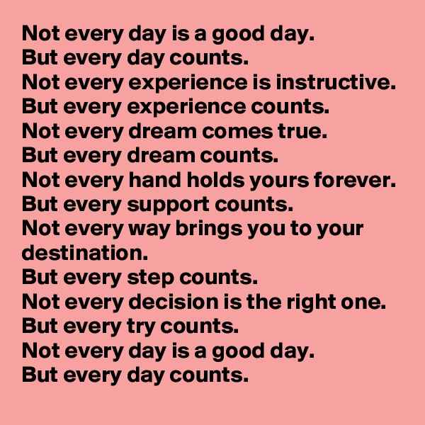 Not every day is a good day. But every day counts. Not every experience is instructive. But every experience counts. Not every dream comes true. But every dream counts. Not every hand holds yours forever. But every support counts. Not every way brings you to your destination. But every step counts. Not every decision is the right one. But every try counts. Not every day is a good day. But every day counts.