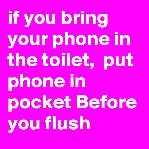 if you bring your phone in the toilet,  put phone in pocket Before you flush