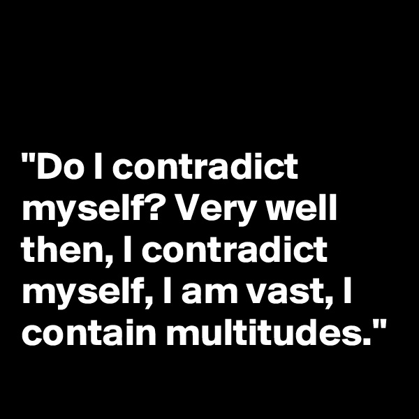 """Do I contradict myself? Very well then, I contradict myself, I am vast, I contain multitudes."""