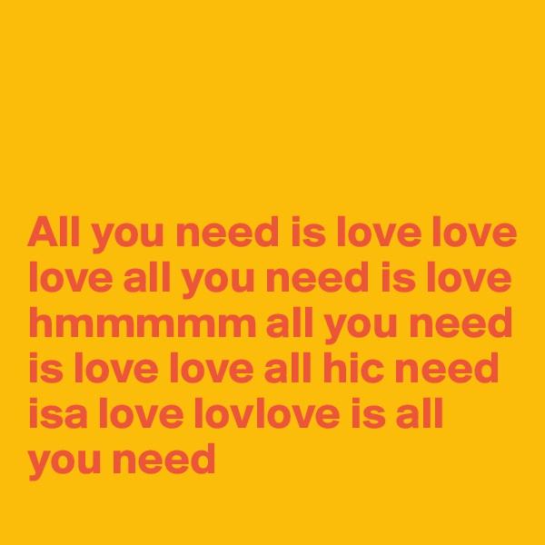 All you need is love love love all you need is love hmmmmm all you need is love love all hic need isa love lovlove is all you need