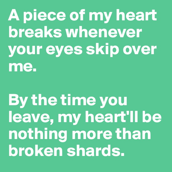 A piece of my heart breaks whenever your eyes skip over me.  By the time you leave, my heart'll be nothing more than broken shards.