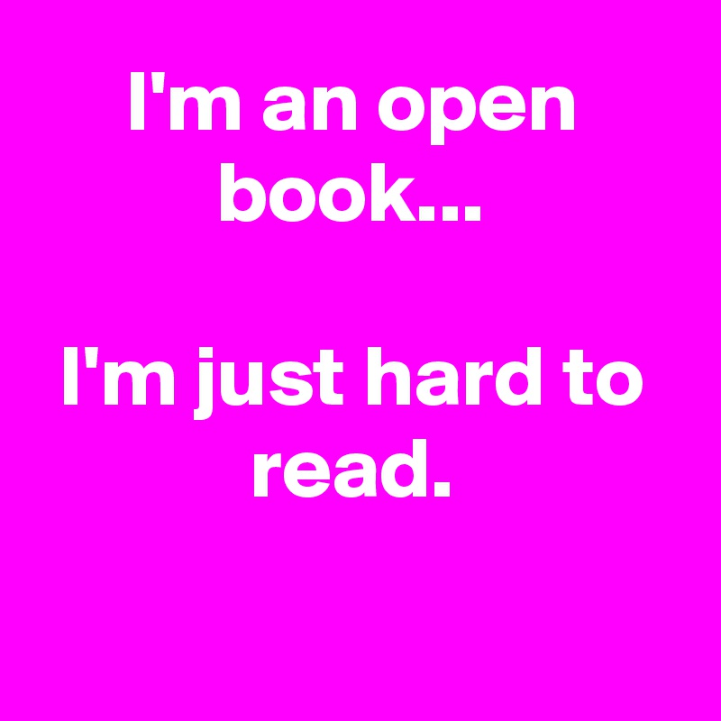 I'm an open book...  I'm just hard to read.