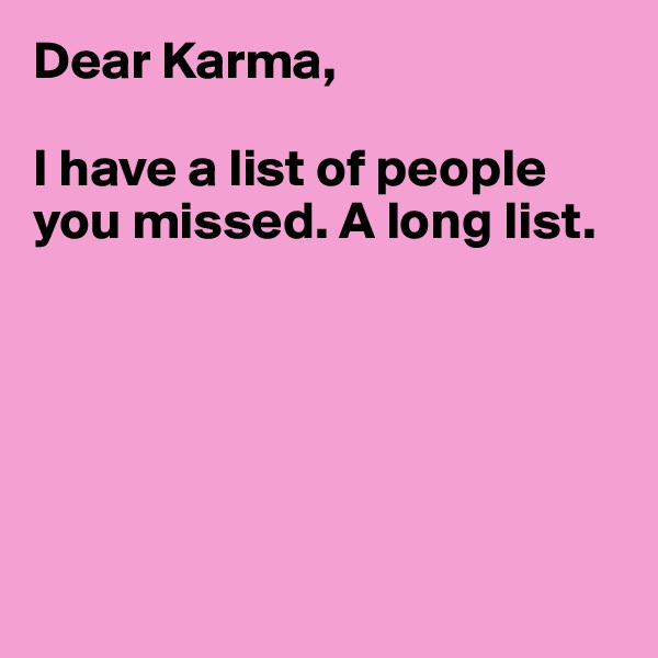 Dear Karma,  I have a list of people you missed. A long list.
