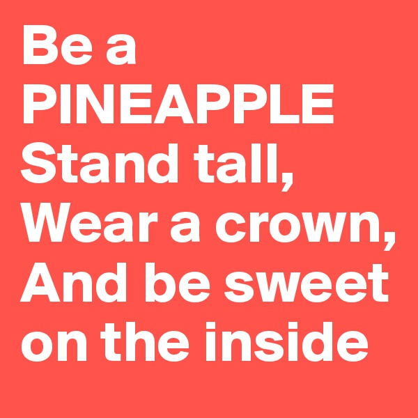 Be a PINEAPPLE Stand tall, Wear a crown, And be sweet on the inside