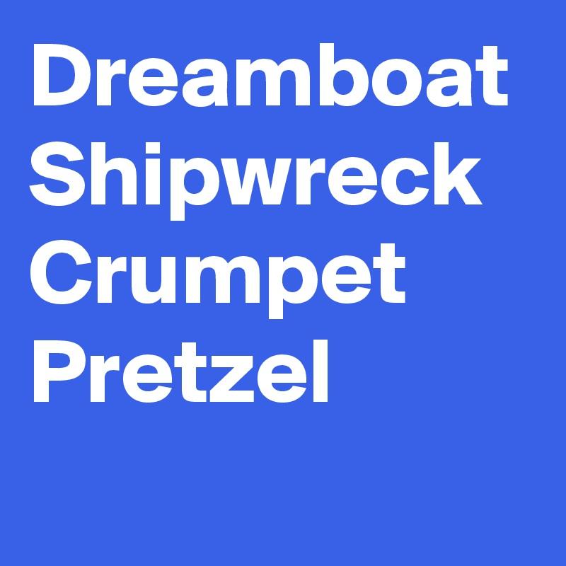 Dreamboat Shipwreck Crumpet Pretzel