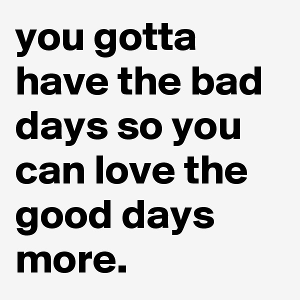 you gotta have the bad days so you can love the good days more.