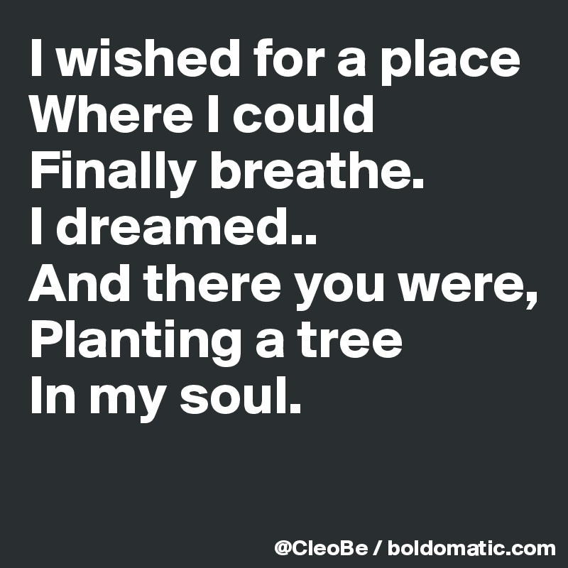 I wished for a place Where I could  Finally breathe. I dreamed.. And there you were, Planting a tree In my soul.