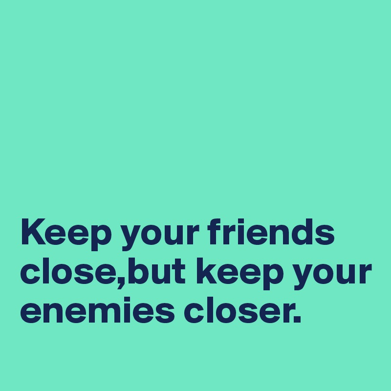Keep your friends close,but keep your enemies closer.