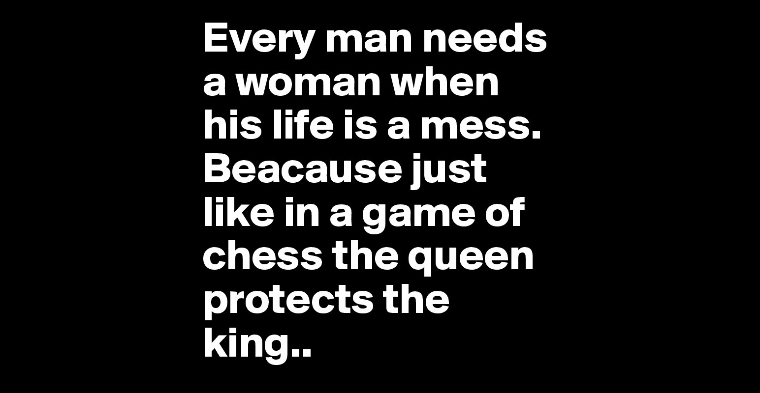Every Man Needs A Woman When His Life Is A Mess. Beacause