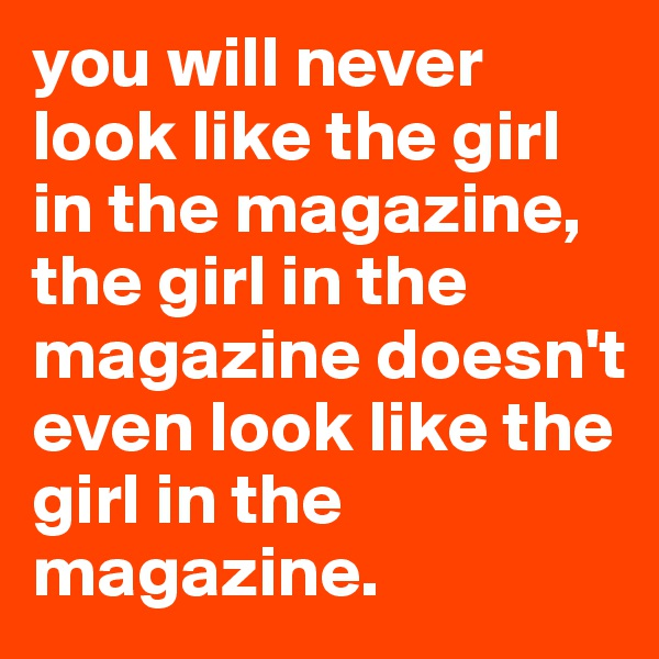 you will never look like the girl in the magazine, the girl in the magazine doesn't even look like the girl in the magazine.