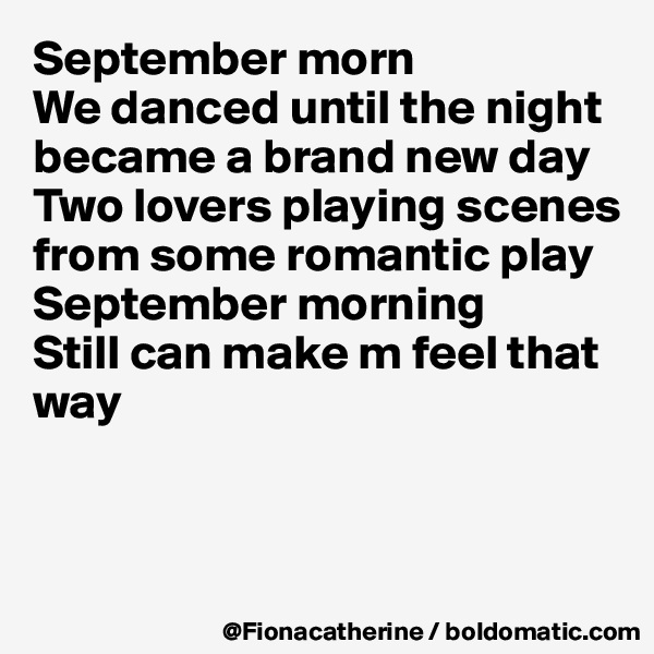 September morn We danced until the night became a brand new day Two lovers playing scenes from some romantic play September morning Still can make m feel that way