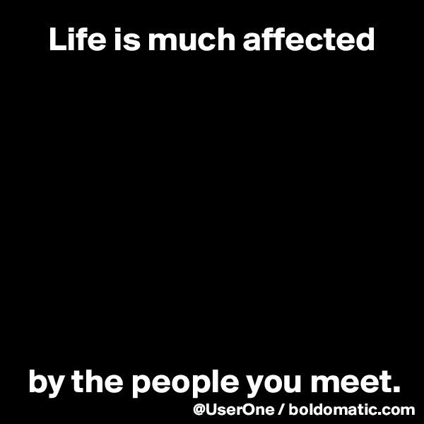 Life is much affected           by the people you meet.