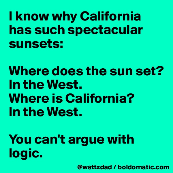 I know why California has such spectacular sunsets:    Where does the sun set?   In the West.   Where is California?   In the West.    You can't argue with logic.