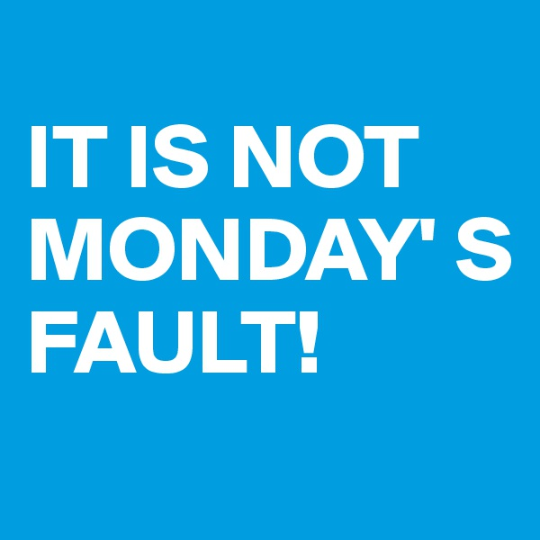 IT IS NOT MONDAY' S FAULT!